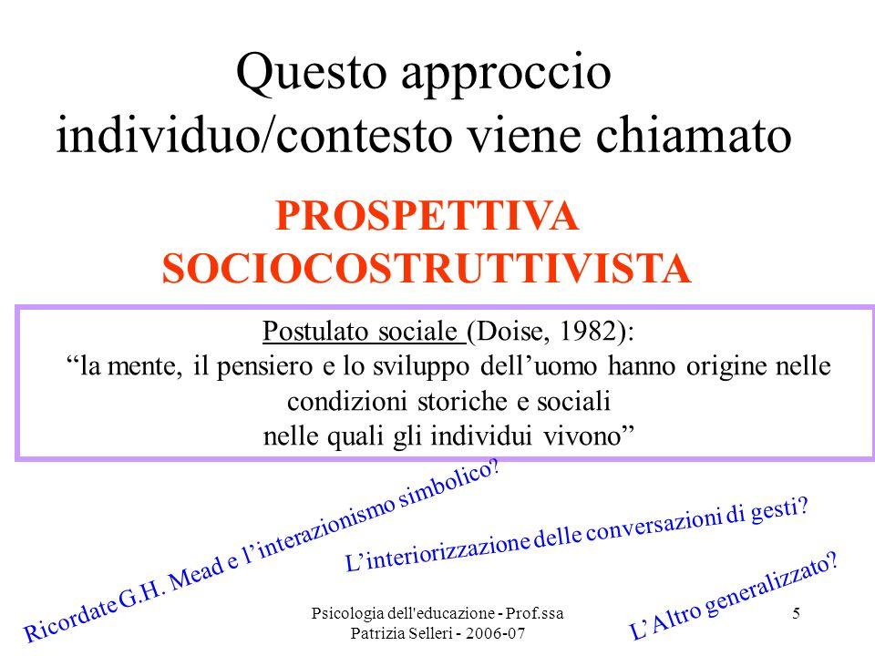 Psicologia dell'educazione - Prof.ssa Patrizia Selleri - 2006-07 5 Questo approccio individuo/contesto viene chiamato PROSPETTIVA SOCIOCOSTRUTTIVISTA
