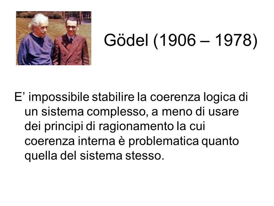 Gödel (1906 – 1978) E impossibile stabilire la coerenza logica di un sistema complesso, a meno di usare dei principi di ragionamento la cui coerenza i