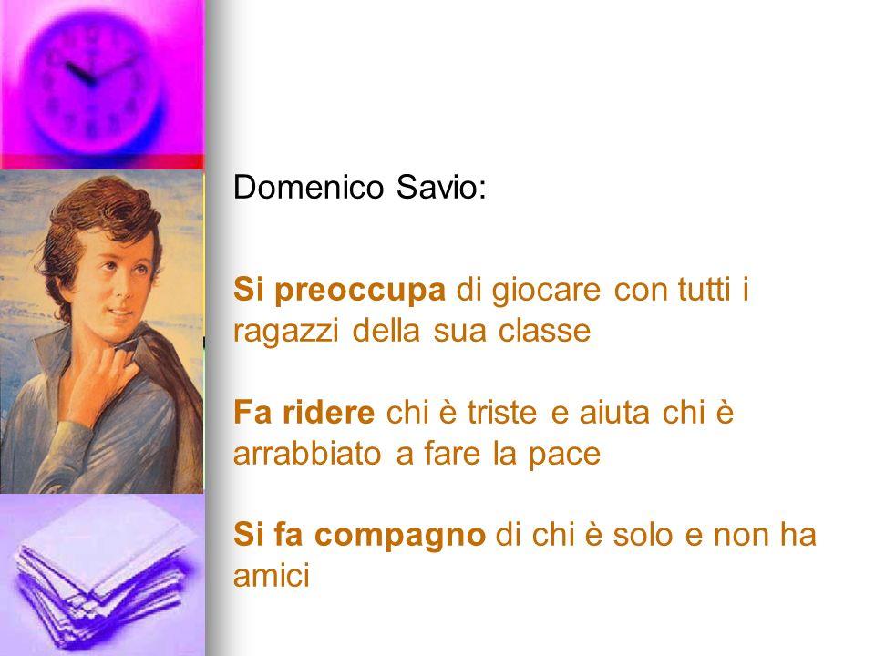 Domenico Savio: Si preoccupa di giocare con tutti i ragazzi della sua classe Fa ridere chi è triste e aiuta chi è arrabbiato a fare la pace Si fa compagno di chi è solo e non ha amici