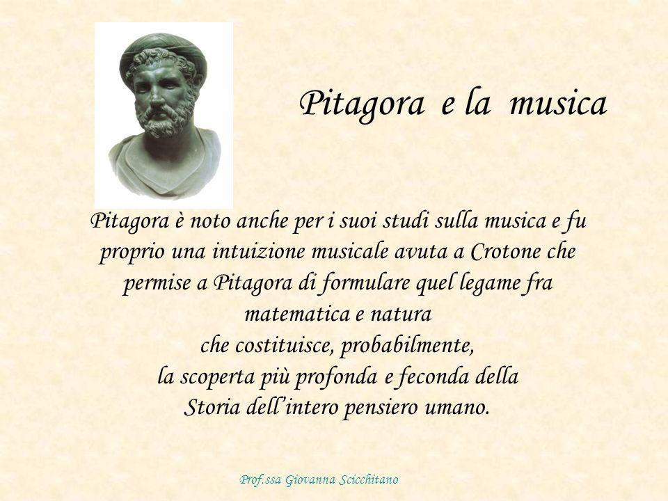 Pitagora e la musica Pitagora è noto anche per i suoi studi sulla musica e fu proprio una intuizione musicale avuta a Crotone che permise a Pitagora di formulare quel legame fra matematica e natura che costituisce, probabilmente, la scoperta più profonda e feconda della Storia dellintero pensiero umano.