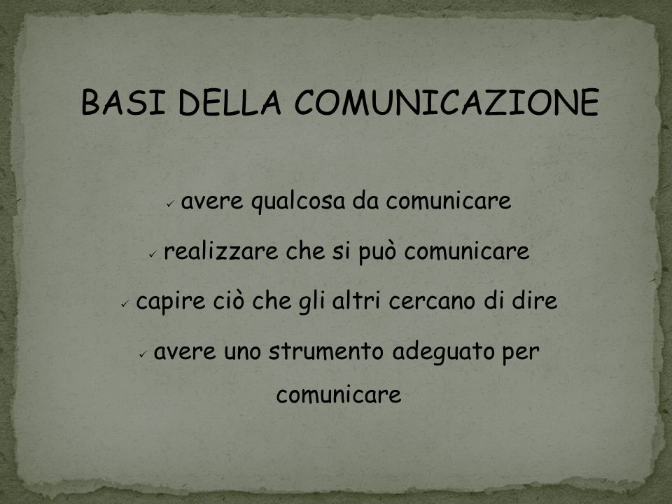 BASI DELLA COMUNICAZIONE avere qualcosa da comunicare realizzare che si può comunicare capire ciò che gli altri cercano di dire avere uno strumento ad