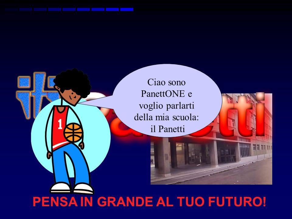 PENSA IN GRANDE AL TUO FUTURO! Ciao sono PanettONE e voglio parlarti della mia scuola: il Panetti