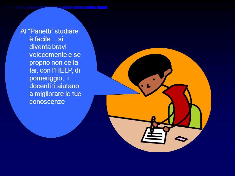 Al Panetti studiare è facile… si diventa bravi velocemente e se proprio non ce la fai, con lHELP, di pomeriggio, i docenti ti aiutano a migliorare le tue conoscenze
