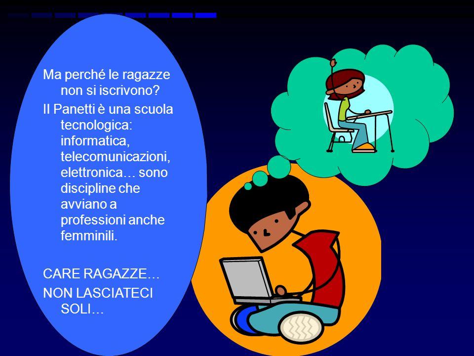 Ma perché le ragazze non si iscrivono? Il Panetti è una scuola tecnologica: informatica, telecomunicazioni, elettronica… sono discipline che avviano a