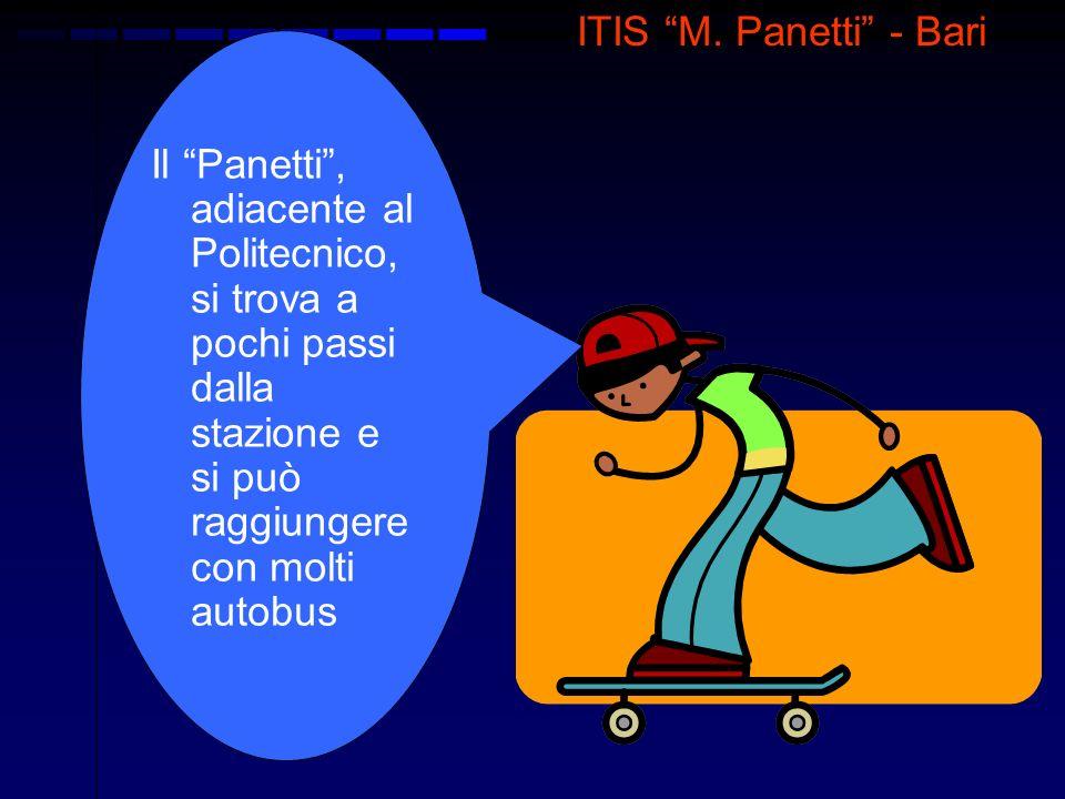 ITIS M. Panetti - Bari Il Panetti, adiacente al Politecnico, si trova a pochi passi dalla stazione e si può raggiungere con molti autobus