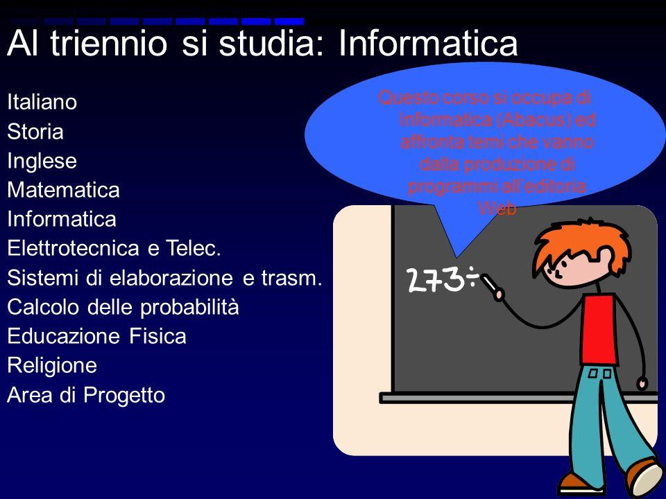 Al triennio si studia: Informatica Italiano Storia Inglese Matematica Informatica Elettrotecnica e Telec. Sistemi di elaborazione e trasm. Calcolo del