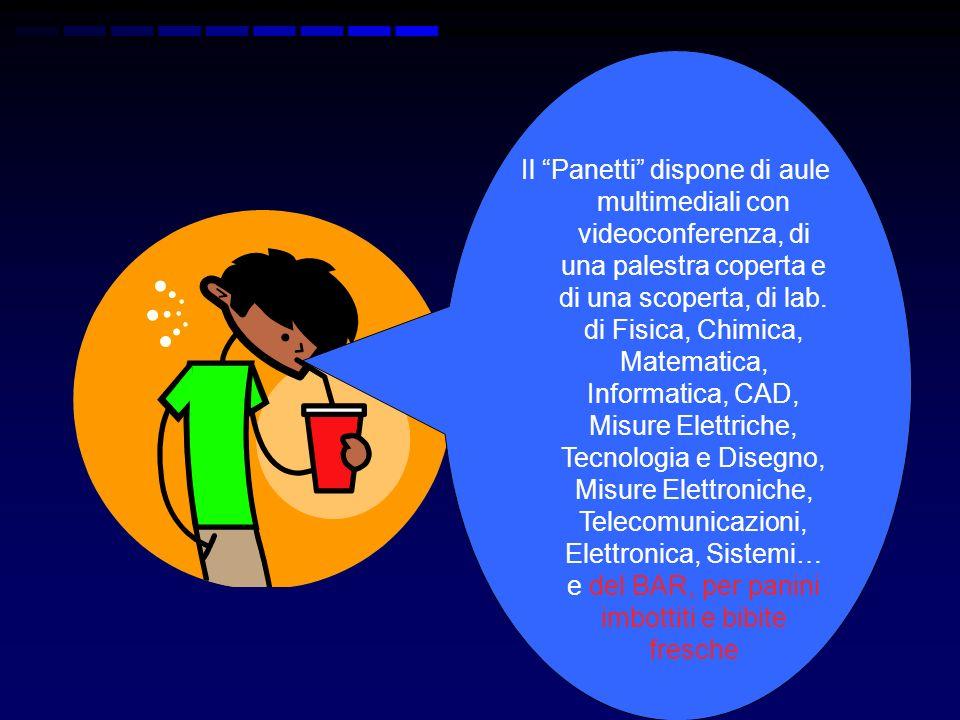 Il Panetti dispone di aule multimediali con videoconferenza, di una palestra coperta e di una scoperta, di lab. di Fisica, Chimica, Matematica, Inform