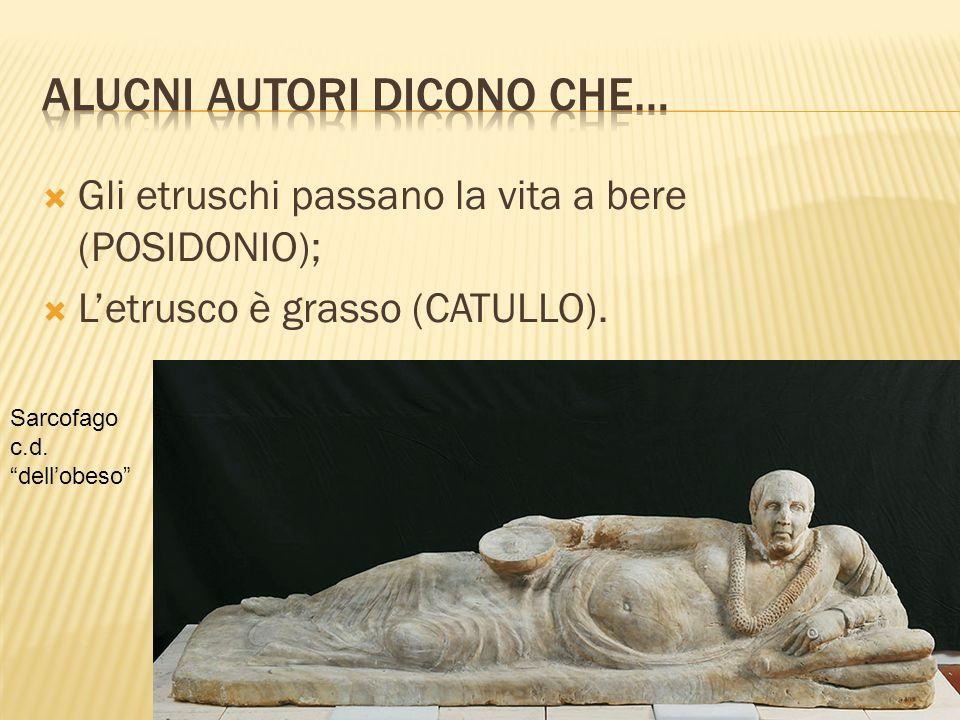 Gli etruschi passano la vita a bere (POSIDONIO); Letrusco è grasso (CATULLO).