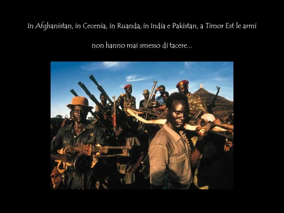 In Afghanistan, in Cecenia, in Ruanda, in India e Pakistan, a Timor Est le armi non hanno mai smesso di tacere...