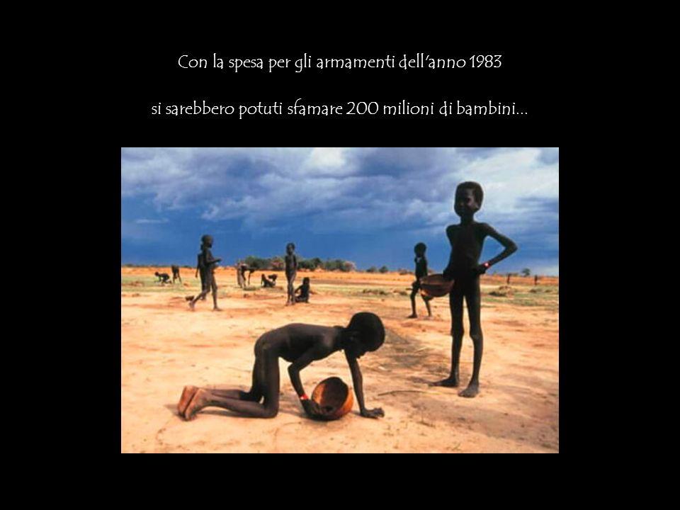 Con la spesa per gli armamenti dell anno 1983 si sarebbero potuti sfamare 200 milioni di bambini...