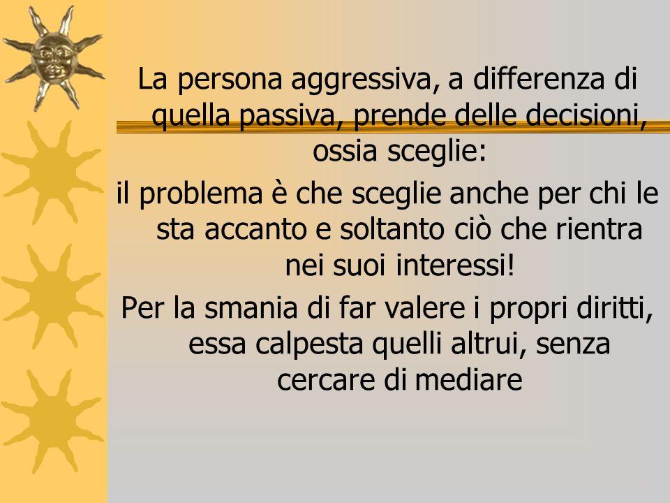 La persona aggressiva, a differenza di quella passiva, prende delle decisioni, ossia sceglie: il problema è che sceglie anche per chi le sta accanto e soltanto ciò che rientra nei suoi interessi.
