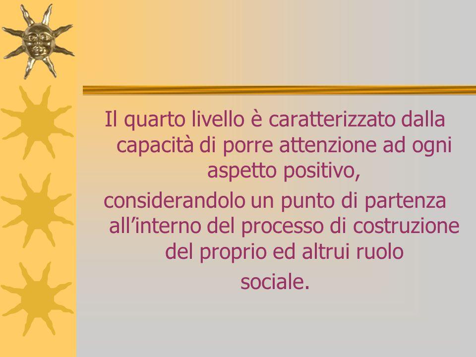 Il quarto livello è caratterizzato dalla capacità di porre attenzione ad ogni aspetto positivo, considerandolo un punto di partenza allinterno del processo di costruzione del proprio ed altrui ruolo sociale.