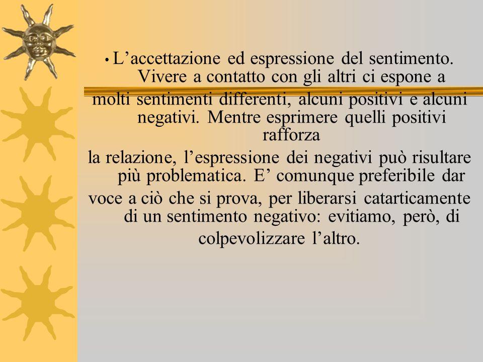 Laccettazione ed espressione del sentimento. Vivere a contatto con gli altri ci espone a molti sentimenti differenti, alcuni positivi e alcuni negativ
