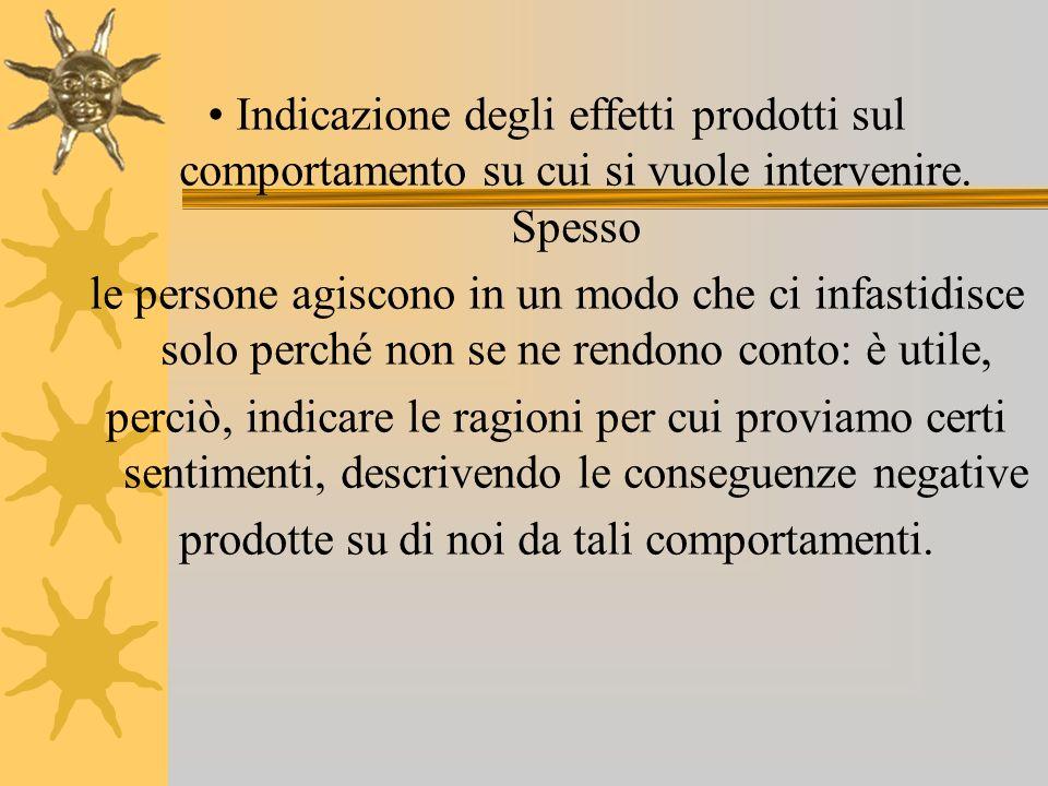 Indicazione degli effetti prodotti sul comportamento su cui si vuole intervenire. Spesso le persone agiscono in un modo che ci infastidisce solo perch