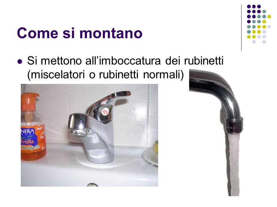 Come si montano Si mettono allimboccatura dei rubinetti (miscelatori o rubinetti normali)