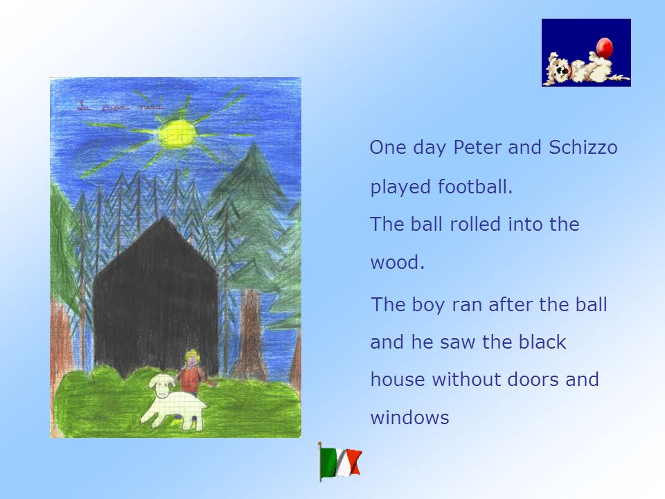 Peter couldnt go in the wood because there was a big and black house very dangerous and bewitched.