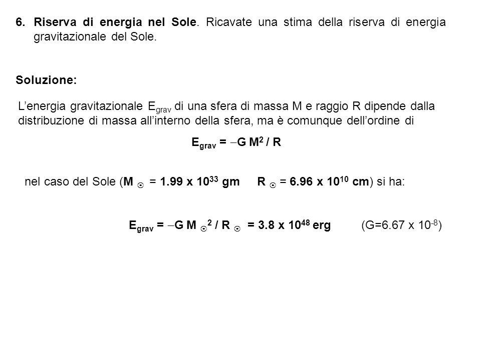 6.Riserva di energia nel Sole. Ricavate una stima della riserva di energia gravitazionale del Sole. Soluzione: Lenergia gravitazionale E grav di una s