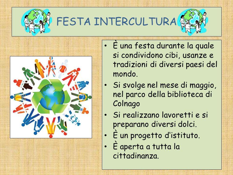 FESTA INTERCULTURA È una festa durante la quale si condividono cibi, usanze e tradizioni di diversi paesi del mondo. Si svolge nel mese di maggio, nel
