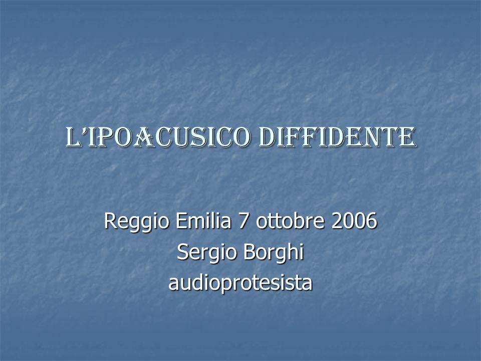LIPOACUSICO DIFFIDENTE Reggio Emilia 7 ottobre 2006 Sergio Borghi audioprotesista