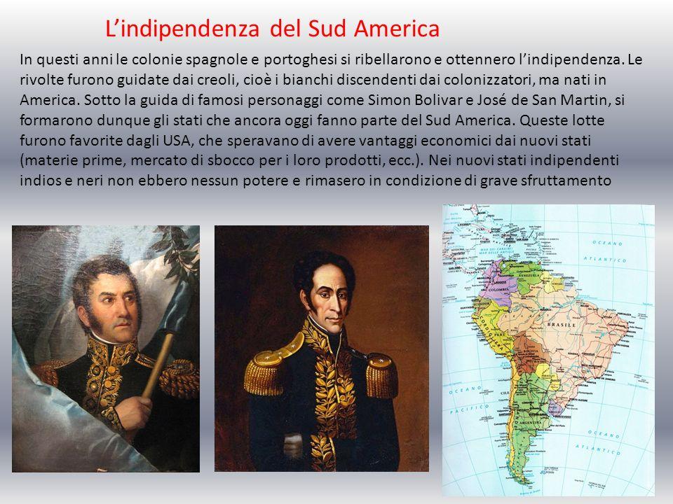 Lindipendenza del Sud America In questi anni le colonie spagnole e portoghesi si ribellarono e ottennero lindipendenza. Le rivolte furono guidate dai