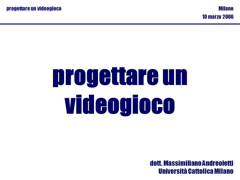 Milano 10 marzo 2006 progettare un videogioco dott. Massimiliano Andreoletti Università Cattolica Milano progettare un videogioco