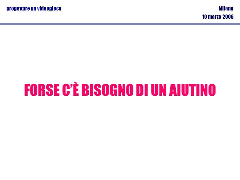 Milano 10 marzo 2006 progettare un videogioco FORSE CÈ BISOGNO DI UN AIUTINO