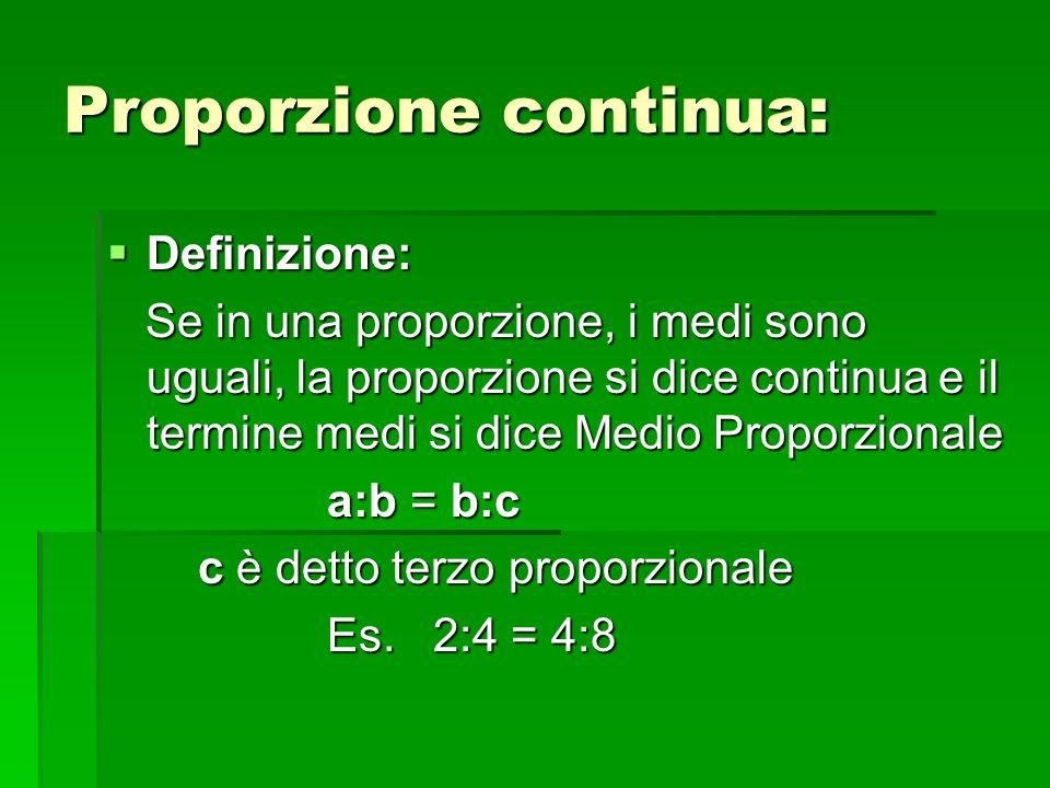 Proporzione continua: Definizione: Definizione: Se in una proporzione, i medi sono uguali, la proporzione si dice continua e il termine medi si dice M