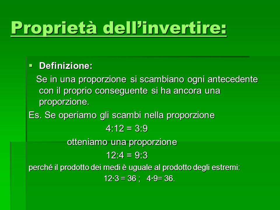 Proprietà dellinvertire: Proprietà dellinvertire: Definizione: Definizione: Se in una proporzione si scambiano ogni antecedente con il proprio consegu