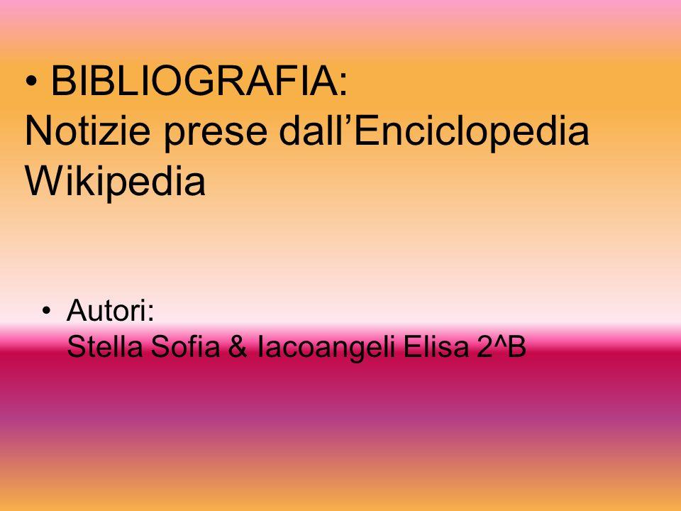 BIBLIOGRAFIA: Notizie prese dallEnciclopedia Wikipedia Autori: Stella Sofia & Iacoangeli Elisa 2^B