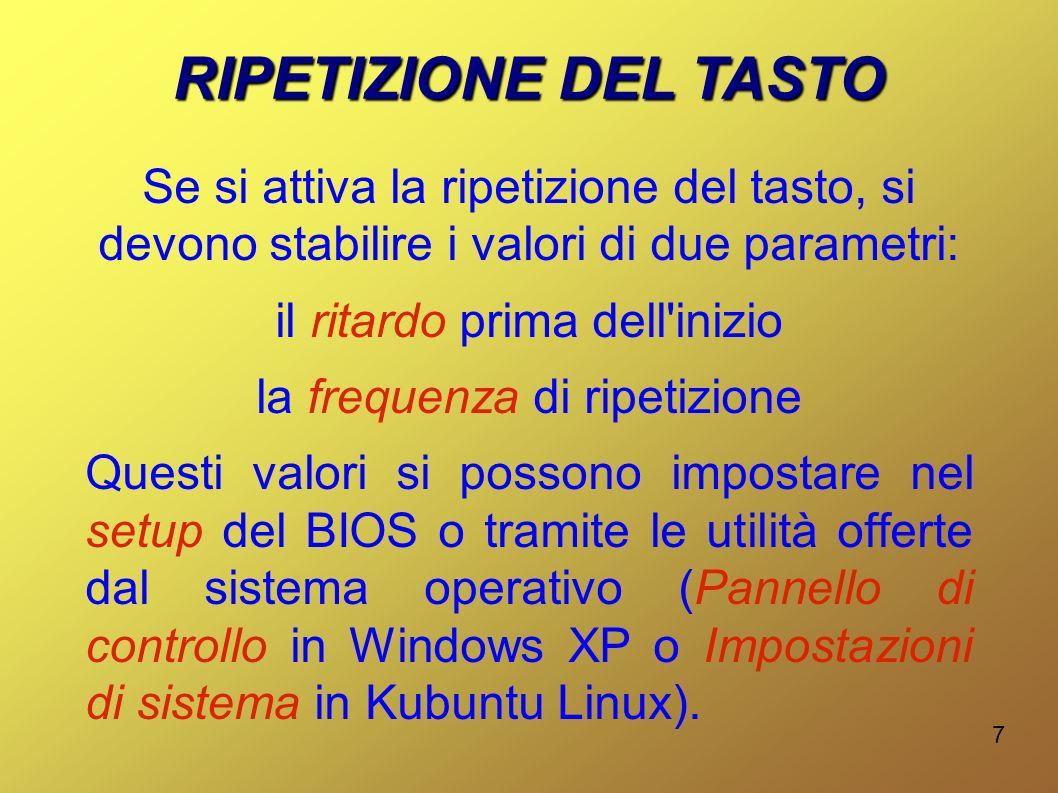 7 RIPETIZIONE DEL TASTO Se si attiva la ripetizione del tasto, si devono stabilire i valori di due parametri: il ritardo prima dell inizio la frequenza di ripetizione Questi valori si possono impostare nel setup del BIOS o tramite le utilità offerte dal sistema operativo (Pannello di controllo in Windows XP o Impostazioni di sistema in Kubuntu Linux).