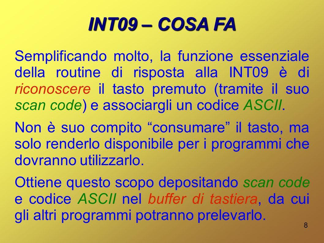 8 INT09 – COSA FA Semplificando molto, la funzione essenziale della routine di risposta alla INT09 è di riconoscere il tasto premuto (tramite il suo scan code) e associargli un codice ASCII.