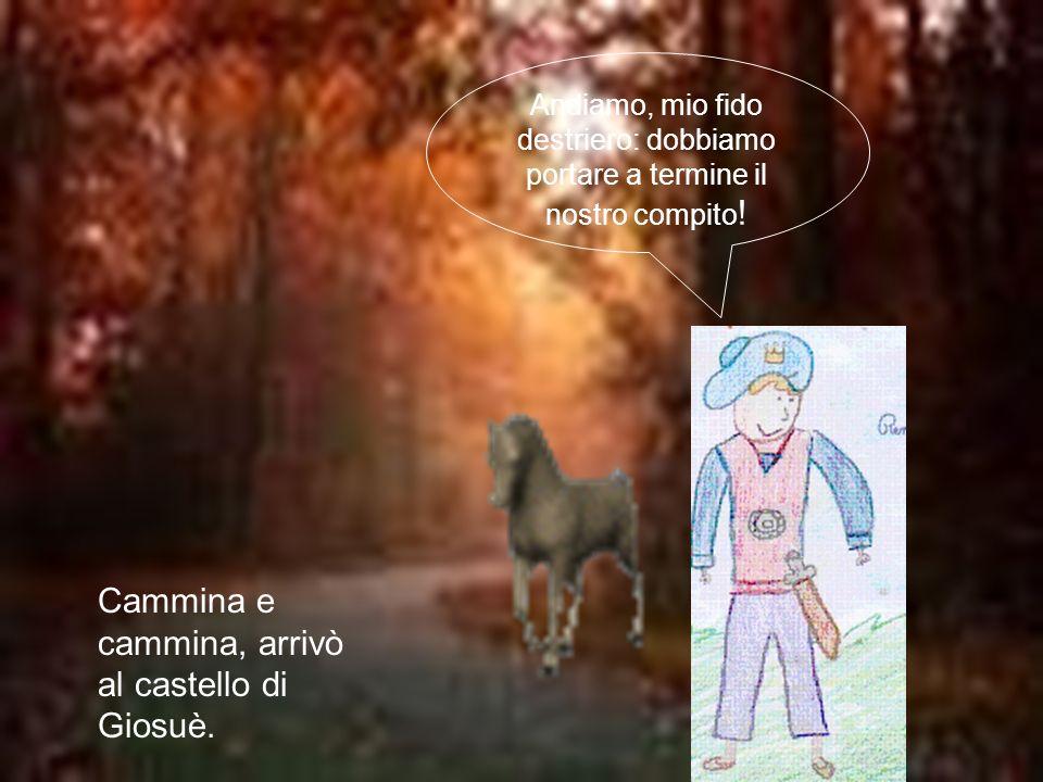 Cammina e cammina, arrivò al castello di Giosuè. Andiamo, mio fido destriero: dobbiamo portare a termine il nostro compito !