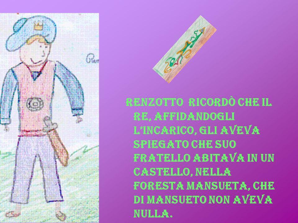 Renzotto ricordò che il re, affidandogli lincarico, gli aveva spiegato che suo fratello abitava in un castello, nella foresta Mansueta, che di mansuet