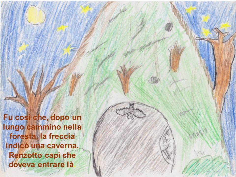 Fu così che, dopo un lungo cammino nella foresta, la freccia indicò una caverna. Renzotto capì che doveva entrare là.