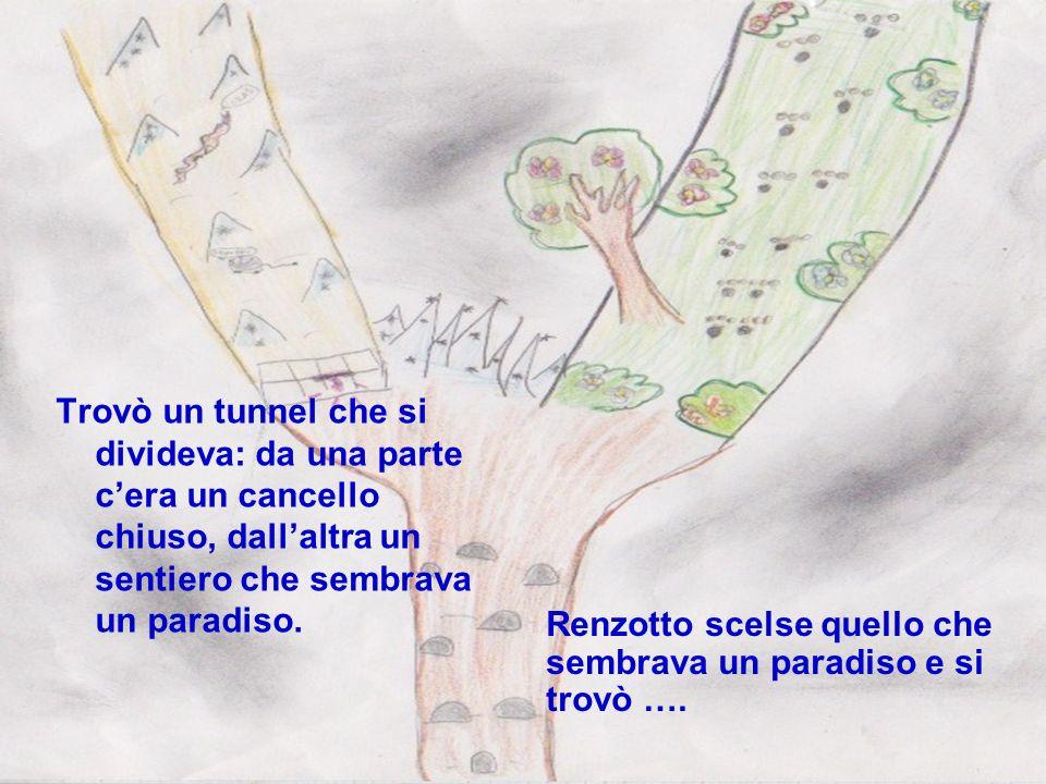 Trovò un tunnel che si divideva: da una parte cera un cancello chiuso, dallaltra un sentiero che sembrava un paradiso. Renzotto scelse quello che semb