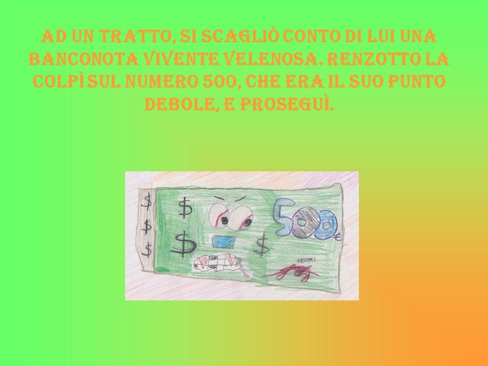 Ad un tratto, si scagliò conto di lui una banconota vivente velenosa. Renzotto la colpì sul numero 500, che era il suo punto debole, e proseguì.
