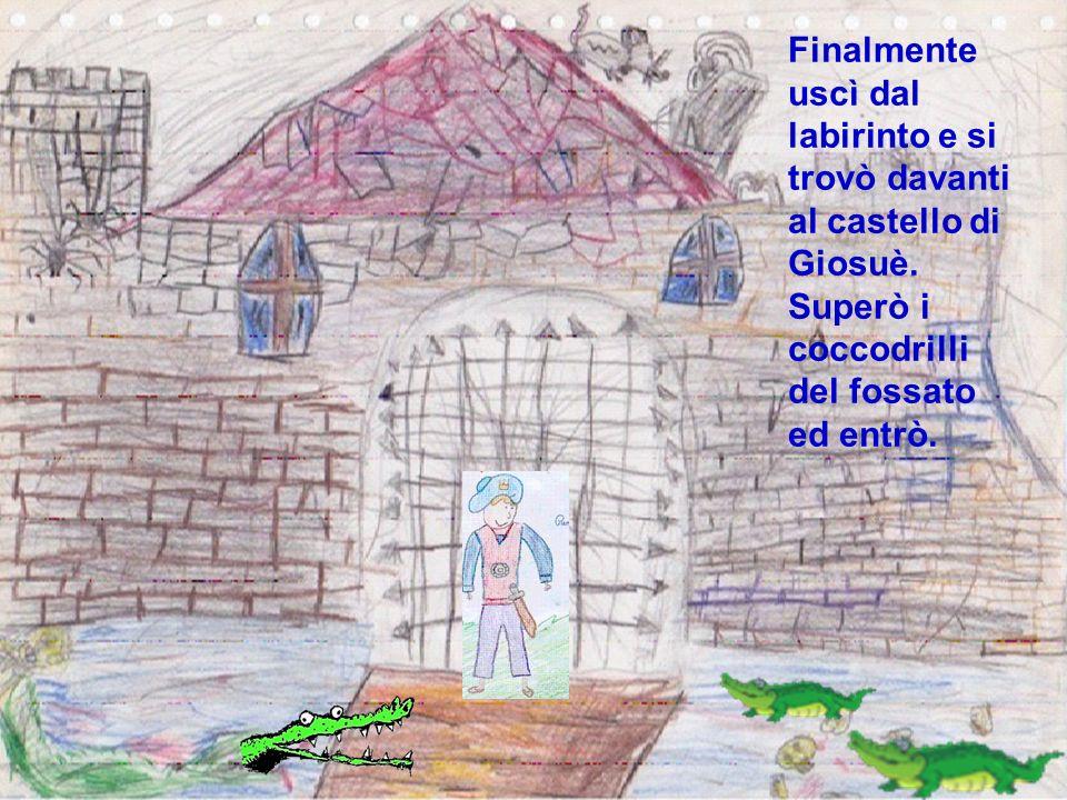 Finalmente uscì dal labirinto e si trovò davanti al castello di Giosuè. Superò i coccodrilli del fossato ed entrò.