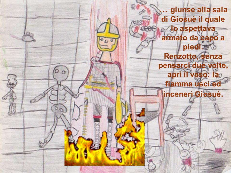 … giunse alla sala di Giosuè il quale lo aspettava armato da capo a piedi. Renzotto, senza pensarci due volte, aprì il vaso: la fiamma uscì ed incener