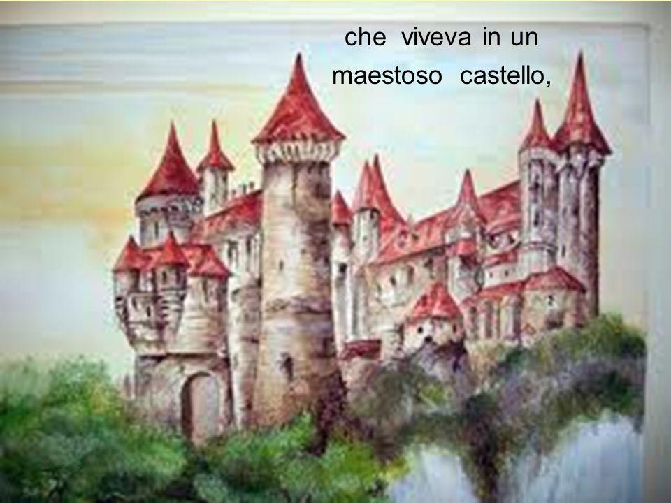 che viveva in un maestoso castello,