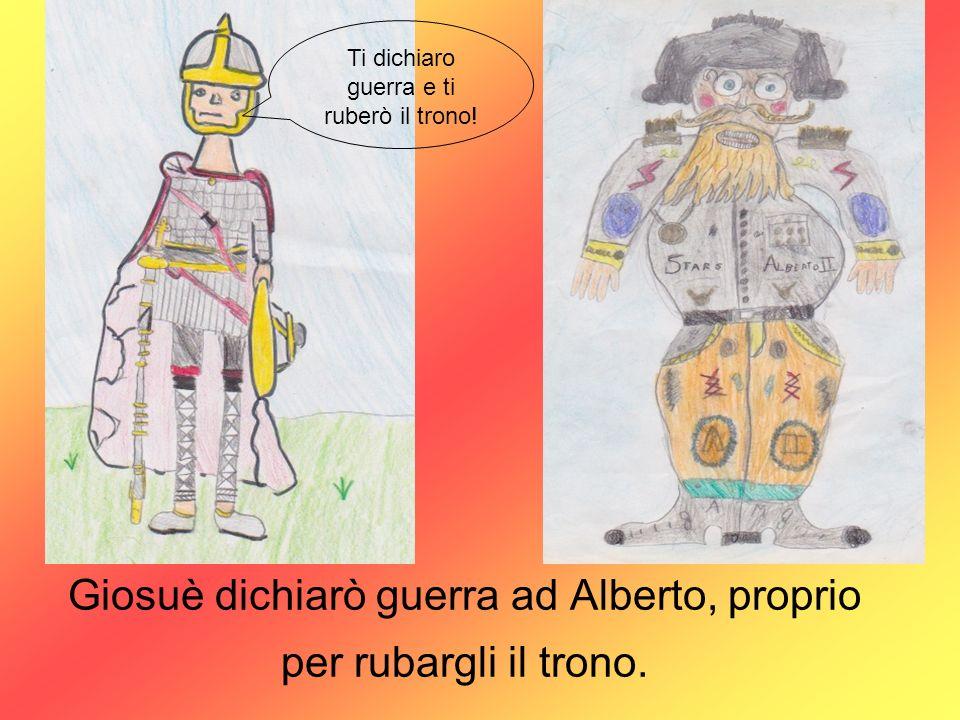 Giosuè dichiarò guerra ad Alberto, proprio per rubargli il trono. Ti dichiaro guerra e ti ruberò il trono!