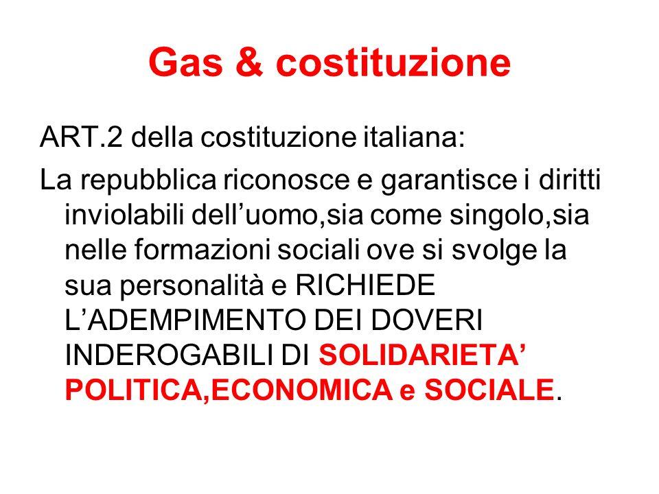 Gas & costituzione ART.2 della costituzione italiana: La repubblica riconosce e garantisce i diritti inviolabili delluomo,sia come singolo,sia nelle formazioni sociali ove si svolge la sua personalità e RICHIEDE LADEMPIMENTO DEI DOVERI INDEROGABILI DI SOLIDARIETA POLITICA,ECONOMICA e SOCIALE.