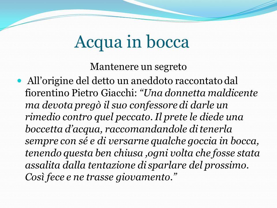 Acqua in bocca Mantenere un segreto Allorigine del detto un aneddoto raccontato dal fiorentino Pietro Giacchi: Una donnetta maldicente ma devota pregò