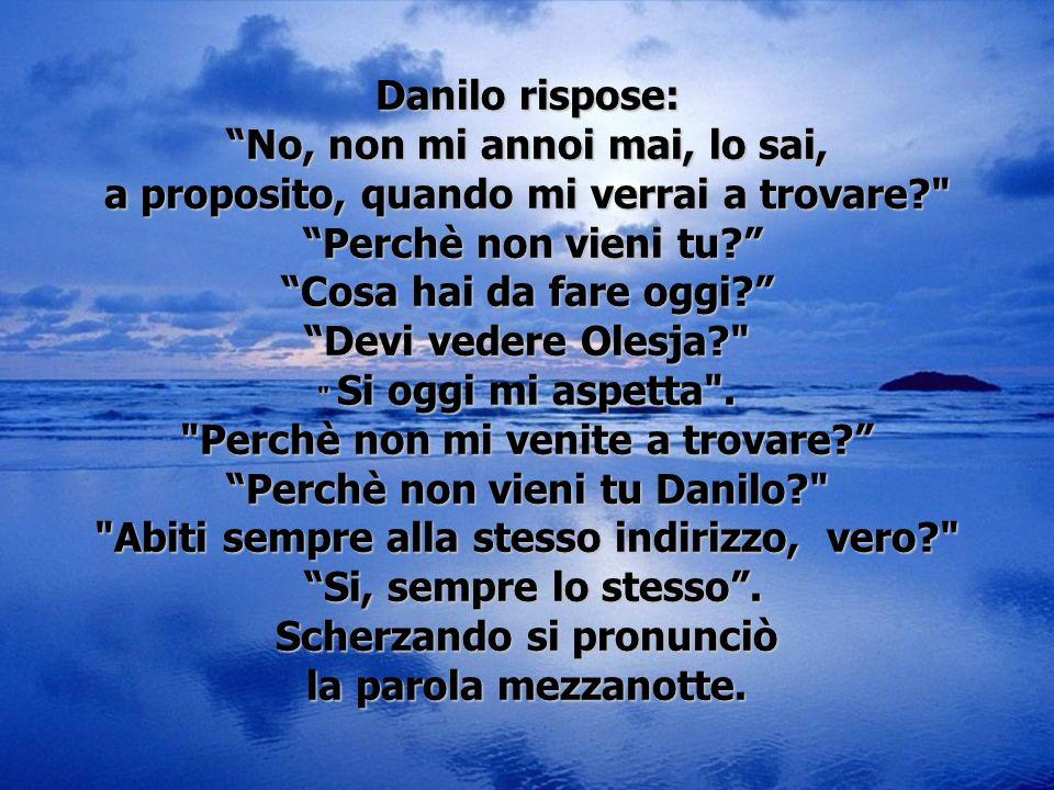 Danilo rispose: No, non mi annoi mai, lo sai, a proposito, quando mi verrai a trovare?