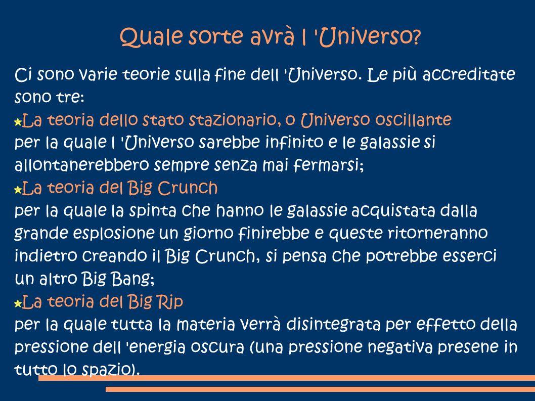 Quale sorte avrà l 'Universo? Ci sono varie teorie sulla fine dell 'Universo. Le più accreditate sono tre: La teoria dello stato stazionario, o Univer