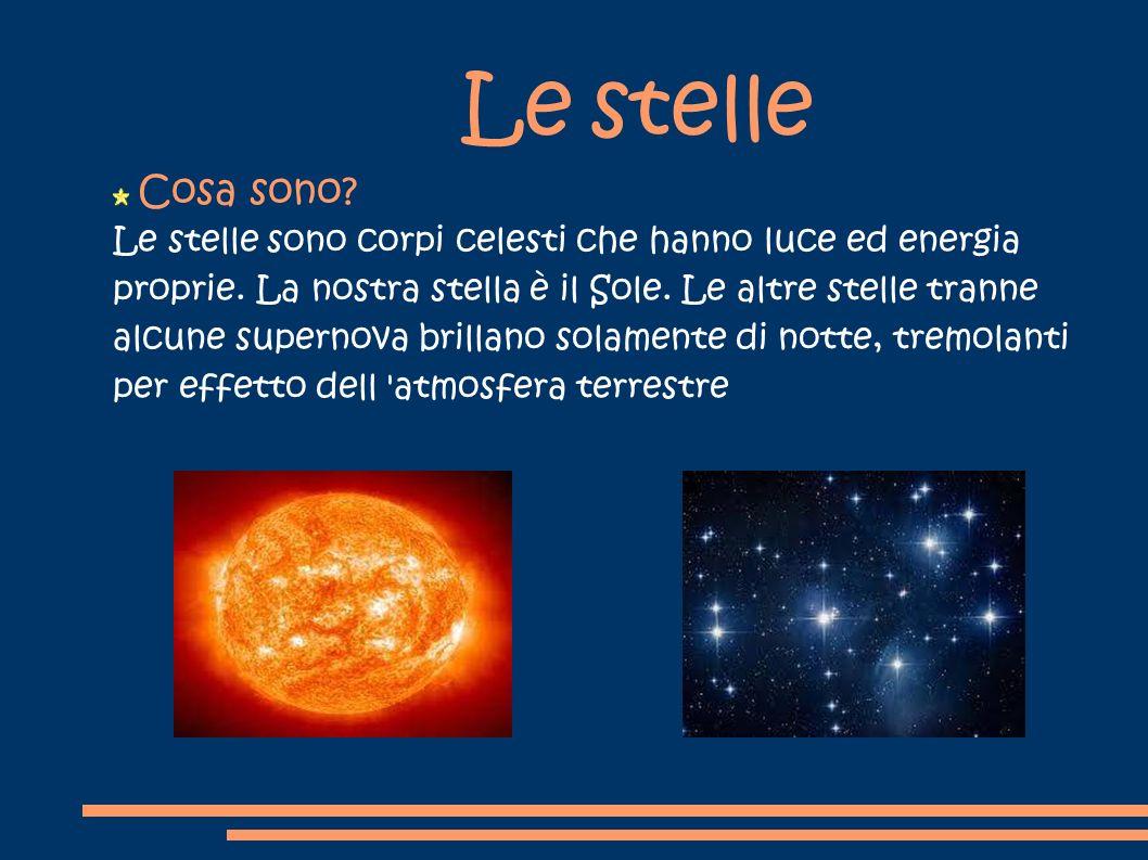 Le stelle Cosa sono? Le stelle sono corpi celesti che hanno luce ed energia proprie. La nostra stella è il Sole. Le altre stelle tranne alcune superno