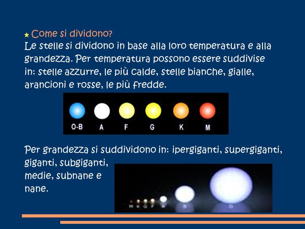 Come si dividono? Le stelle si dividono in base alla loro temperatura e alla grandezza. Per temperatura possono essere suddivise in: stelle azzurre, l
