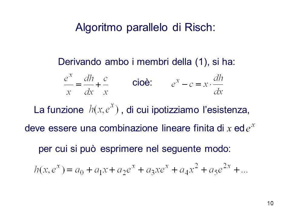10 Algoritmo parallelo di Risch: Derivando ambo i membri della (1), si ha: cioè: La funzione, di cui ipotizziamo lesistenza, per cui si può deve essere una combinazione lineare finita di x ed esprimere nel seguente modo: