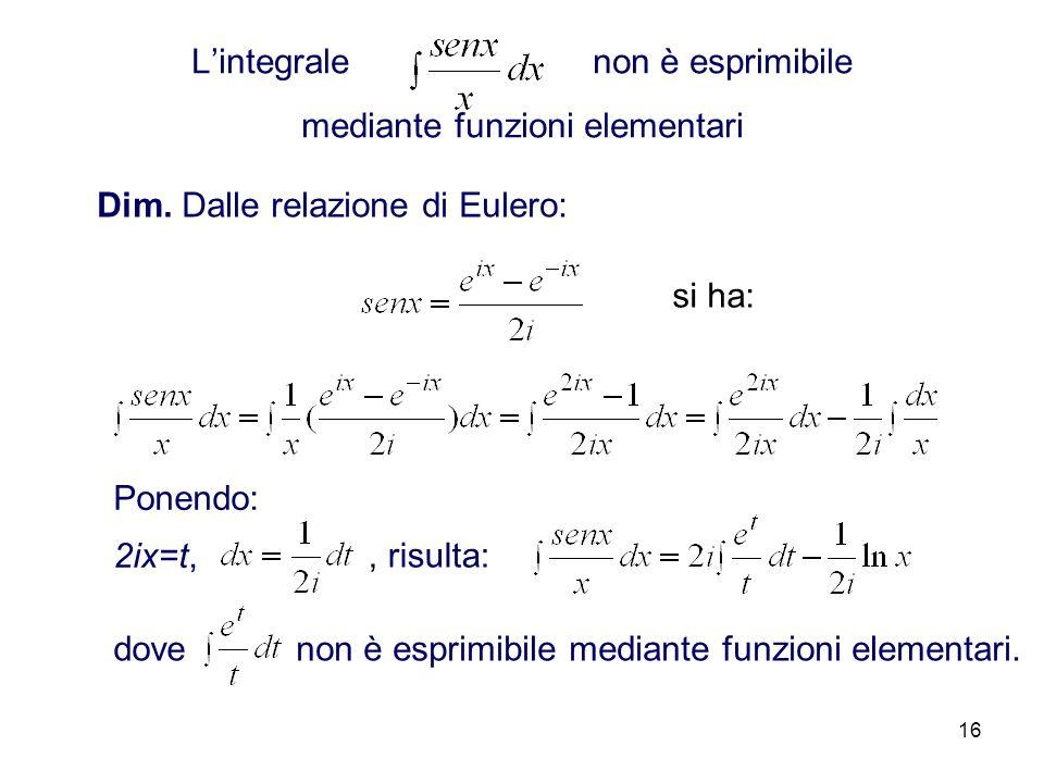 16 Lintegrale non è esprimibile mediante funzioni elementari Dim. Dalle relazione di Eulero: si ha: Ponendo: 2ix=t,, risulta: dove non è esprimibile m
