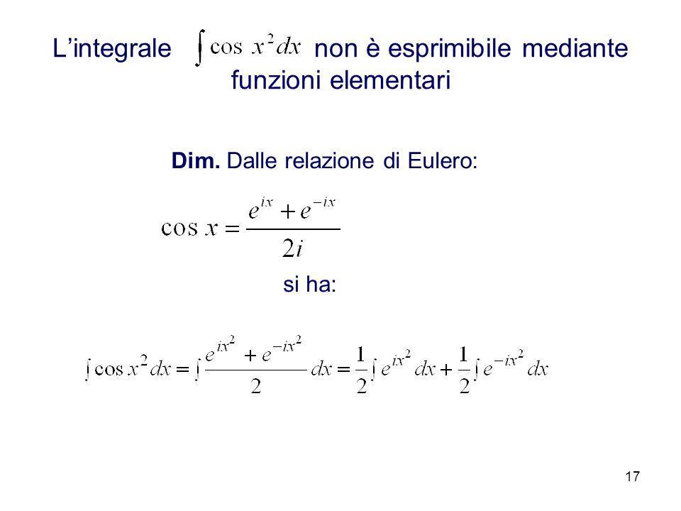 17 Lintegrale non è esprimibile mediante funzioni elementari Dim. Dalle relazione di Eulero: si ha: