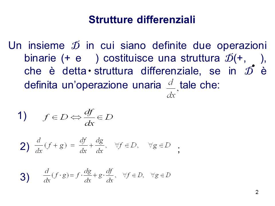 2 Strutture differenziali Un insieme D in cui siano definite due operazioni binarie (+ e ) costituisce una struttura D (+, ), che è detta struttura differenziale, se in D è definita unoperazione unaria tale che: 1) 2) 3) ;